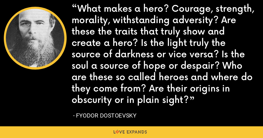 What makes a hero? Courage, strength, morality, withstanding adversity? Are these the traits that truly show and create a hero? Is the light truly the source of darkness or vice versa? Is the soul a source of hope or despair? Who are these so called heroes and where do they come from? Are their origins in obscurity or in plain sight? - Fyodor Dostoevsky
