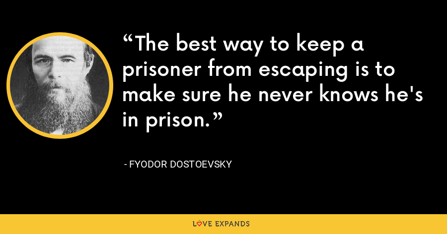 The best way to keep a prisoner from escaping is to make sure he never knows he's in prison. - Fyodor Dostoevsky