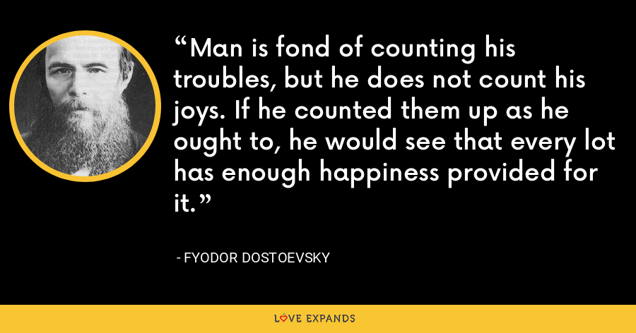 Man is fond of counting his troubles, but he does not count his joys. If he counted them up as he ought to, he would see that every lot has enough happiness provided for it. - Fyodor Dostoevsky