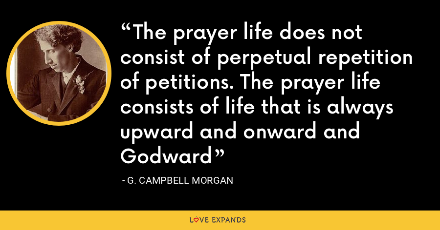 The prayer life does not consist of perpetual repetition of petitions. The prayer life consists of life that is always upward and onward and Godward - G. Campbell Morgan