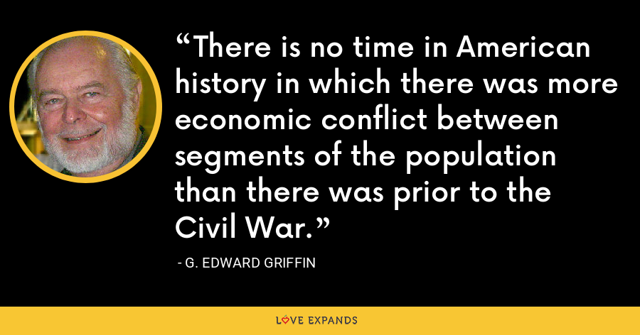 There is no time in American history in which there was more economic conflict between segments of the population than there was prior to the Civil War. - G. Edward Griffin