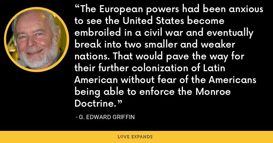 The European powers had been anxious to see the United States become embroiled in a civil war and eventually break into two smaller and weaker nations. That would pave the way for their further colonization of Latin American without fear of the Americans being able to enforce the Monroe Doctrine. - G. Edward Griffin