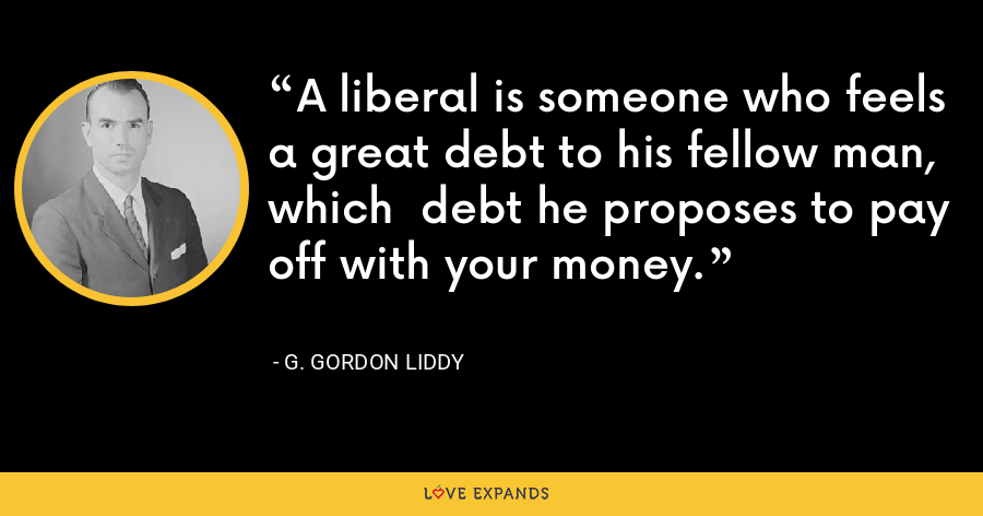 A liberal is someone who feels a great debt to his fellow man, which  debt he proposes to pay off with your money. - G. Gordon Liddy