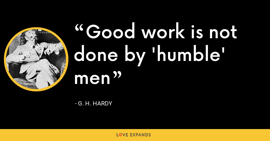 Good work is not done by 'humble' men - G. H. Hardy