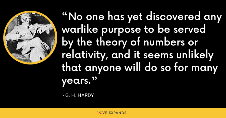 No one has yet discovered any warlike purpose to be served by the theory of numbers or relativity, and it seems unlikely that anyone will do so for many years. - G. H. Hardy