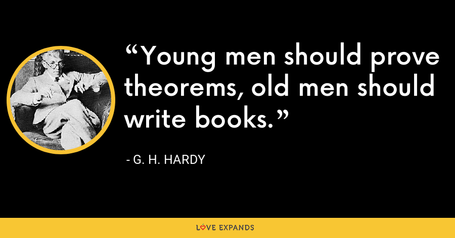 Young men should prove theorems, old men should write books. - G. H. Hardy