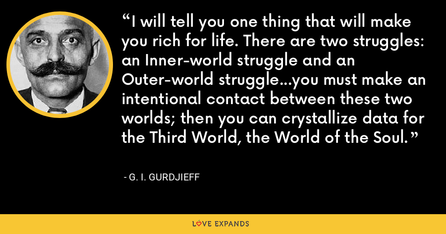 I will tell you one thing that will make you rich for life. There are two struggles: an Inner-world struggle and an Outer-world struggle...you must make an intentional contact between these two worlds; then you can crystallize data for the Third World, the World of the Soul. - G. I. Gurdjieff