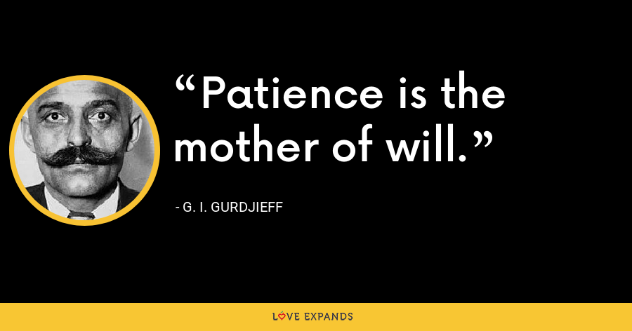 Patience is the mother of will. - G. I. Gurdjieff