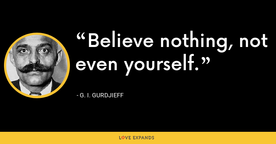 Believe nothing, not even yourself. - G. I. Gurdjieff