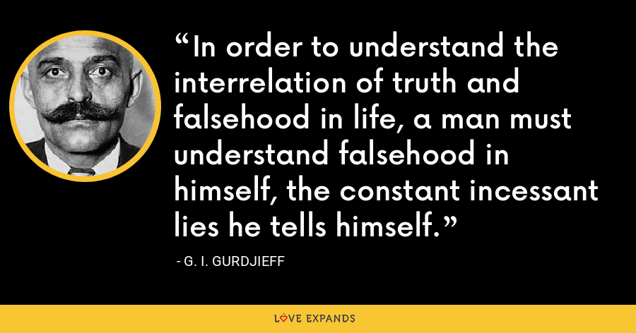 In order to understand the interrelation of truth and falsehood in life, a man must understand falsehood in himself, the constant incessant lies he tells himself. - G. I. Gurdjieff