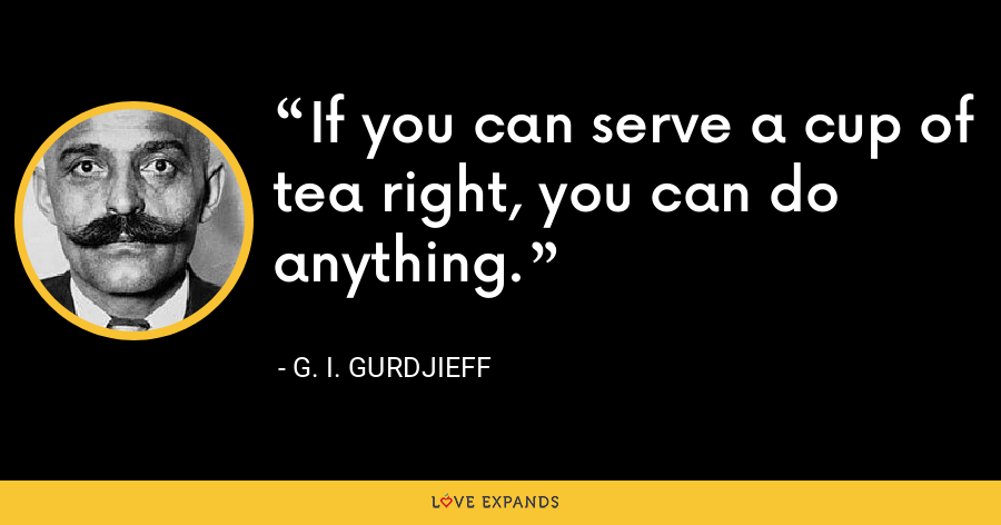 If you can serve a cup of tea right, you can do anything. - G. I. Gurdjieff