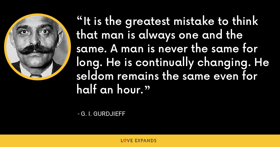 It is the greatest mistake to think that man is always one and the same. A man is never the same for long. He is continually changing. He seldom remains the same even for half an hour. - G. I. Gurdjieff