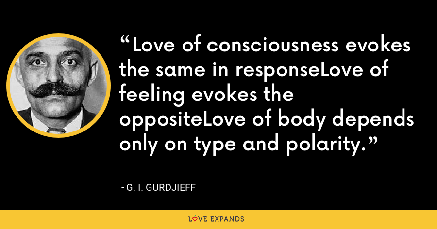 Love of consciousness evokes the same in responseLove of feeling evokes the oppositeLove of body depends only on type and polarity. - G. I. Gurdjieff