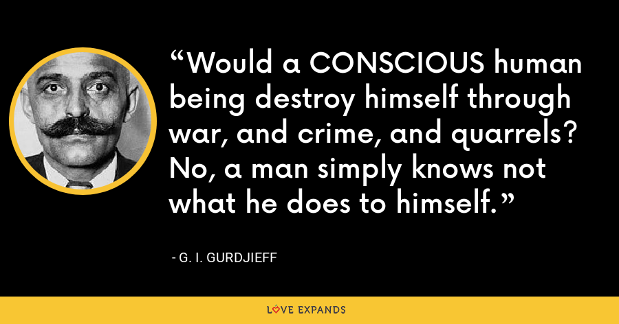 Would a CONSCIOUS human being destroy himself through war, and crime, and quarrels? No, a man simply knows not what he does to himself. - G. I. Gurdjieff