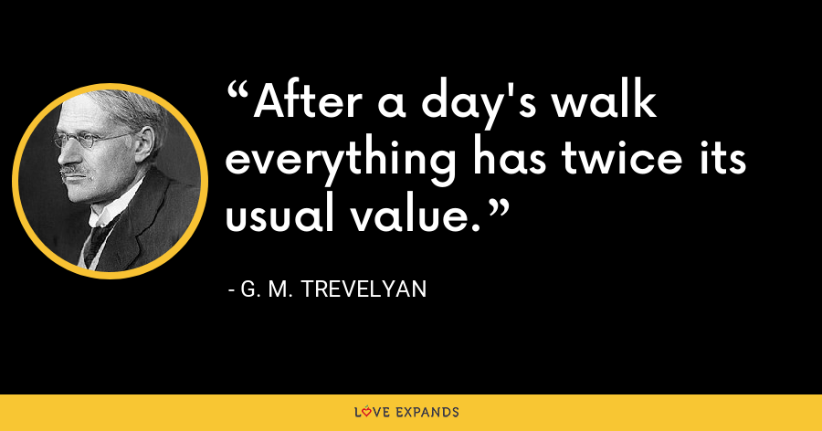 After a day's walk everything has twice its usual value. - G. M. Trevelyan