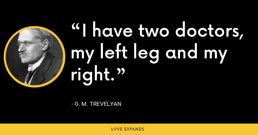 I have two doctors, my left leg and my right. - G. M. Trevelyan