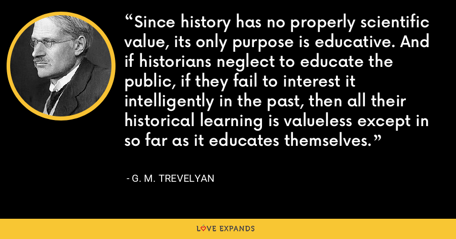 Since history has no properly scientific value, its only purpose is educative. And if historians neglect to educate the public, if they fail to interest it intelligently in the past, then all their historical learning is valueless except in so far as it educates themselves. - G. M. Trevelyan