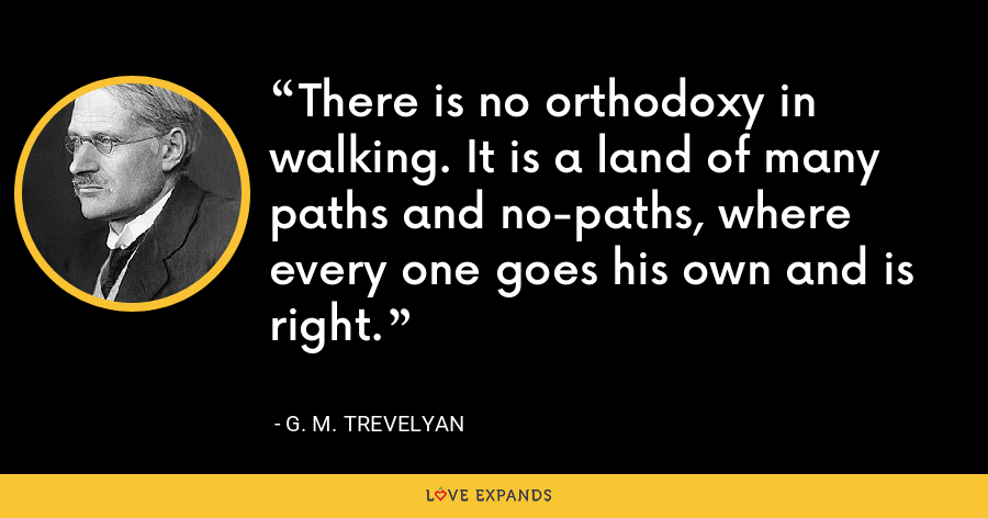 There is no orthodoxy in walking. It is a land of many paths and no-paths, where every one goes his own and is right. - G. M. Trevelyan