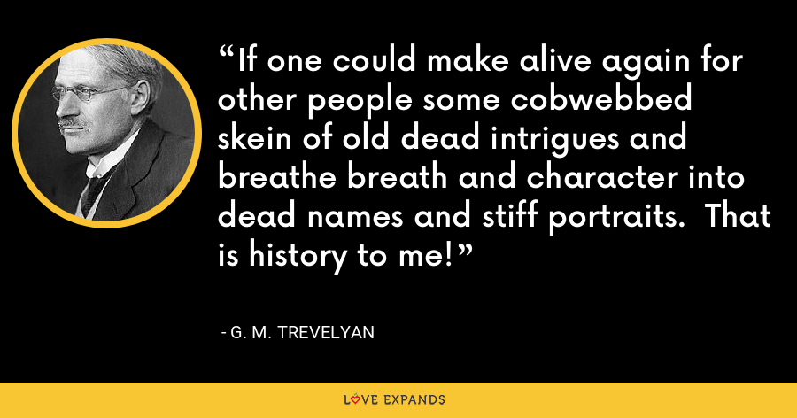 If one could make alive again for other people some cobwebbed skein of old dead intrigues and breathe breath and character into dead names and stiff portraits.  That is history to me! - G. M. Trevelyan