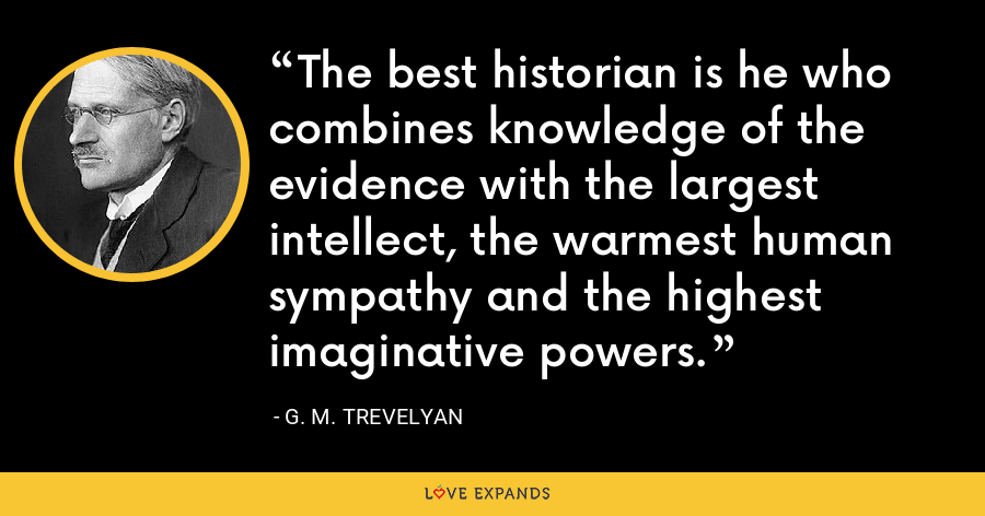 The best historian is he who combines knowledge of the evidence with the largest intellect, the warmest human sympathy and the highest imaginative powers. - G. M. Trevelyan