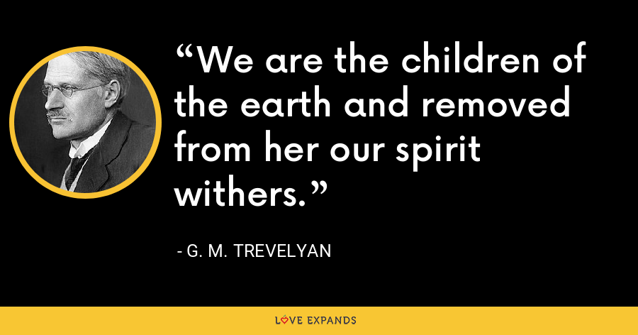 We are the children of the earth and removed from her our spirit withers. - G. M. Trevelyan