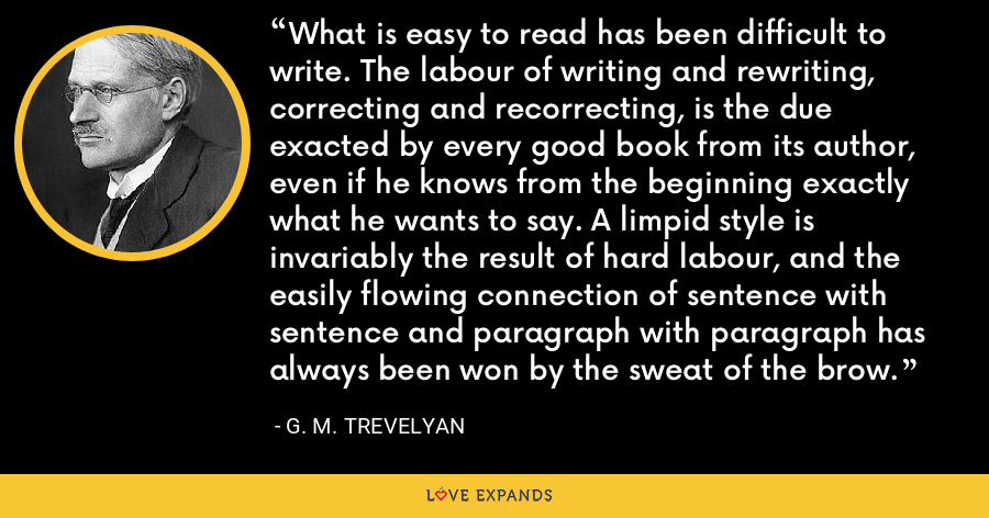 What is easy to read has been difficult to write. The labour of writing and rewriting, correcting and recorrecting, is the due exacted by every good book from its author, even if he knows from the beginning exactly what he wants to say. A limpid style is invariably the result of hard labour, and the easily flowing connection of sentence with sentence and paragraph with paragraph has always been won by the sweat of the brow. - G. M. Trevelyan