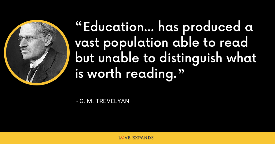 Education... has produced a vast population able to read but unable to distinguish what is worth reading. - G. M. Trevelyan