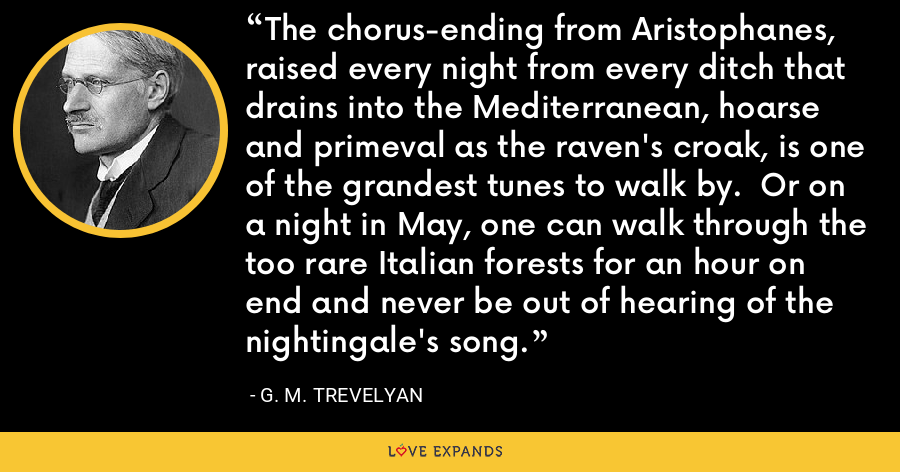 The chorus-ending from Aristophanes, raised every night from every ditch that drains into the Mediterranean, hoarse and primeval as the raven's croak, is one of the grandest tunes to walk by.  Or on a night in May, one can walk through the too rare Italian forests for an hour on end and never be out of hearing of the nightingale's song. - G. M. Trevelyan
