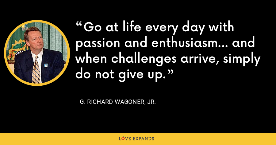 Go at life every day with passion and enthusiasm... and when challenges arrive, simply do not give up. - G. Richard Wagoner, Jr.