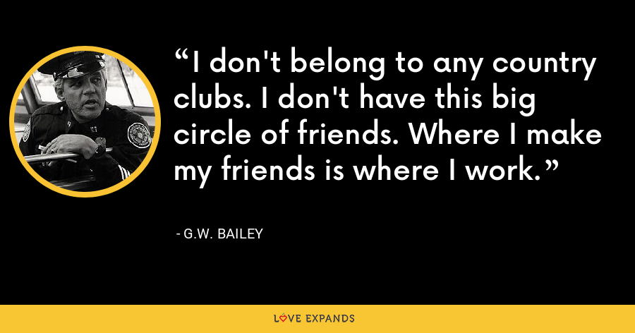 I don't belong to any country clubs. I don't have this big circle of friends. Where I make my friends is where I work. - G.W. Bailey