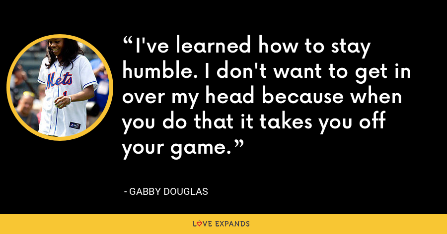 I've learned how to stay humble. I don't want to get in over my head because when you do that it takes you off your game. - Gabby Douglas