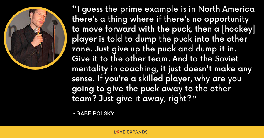 I guess the prime example is in North America there's a thing where if there's no opportunity to move forward with the puck, then a [hockey] player is told to dump the puck into the other zone. Just give up the puck and dump it in. Give it to the other team. And to the Soviet mentality in coaching, it just doesn't make any sense. If you're a skilled player, why are you going to give the puck away to the other team? Just give it away, right? - Gabe Polsky