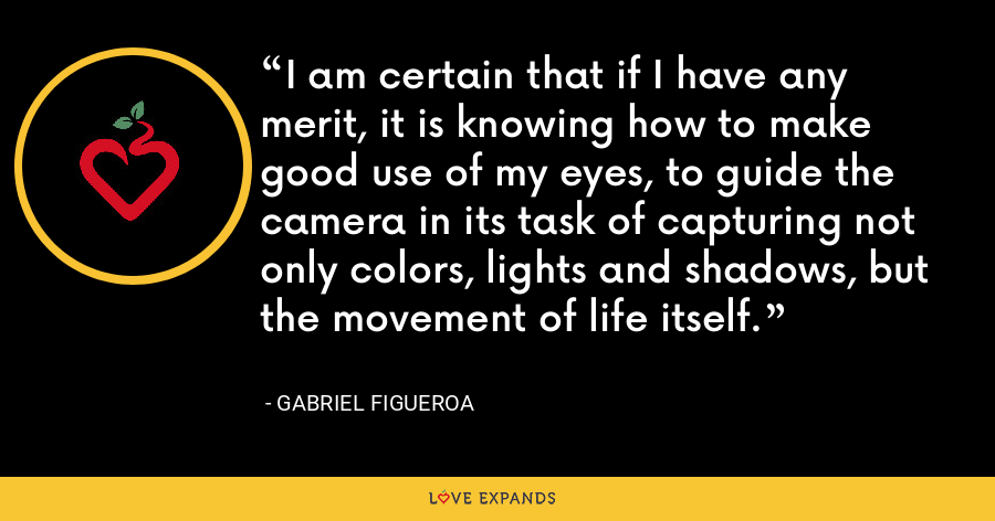 I am certain that if I have any merit, it is knowing how to make good use of my eyes, to guide the camera in its task of capturing not only colors, lights and shadows, but the movement of life itself. - Gabriel Figueroa
