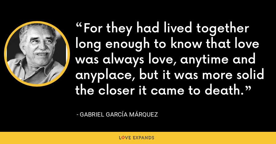 For they had lived together long enough to know that love was always love, anytime and anyplace, but it was more solid the closer it came to death. - Gabriel García Márquez
