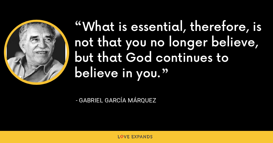 What is essential, therefore, is not that you no longer believe, but that God continues to believe in you. - Gabriel García Márquez
