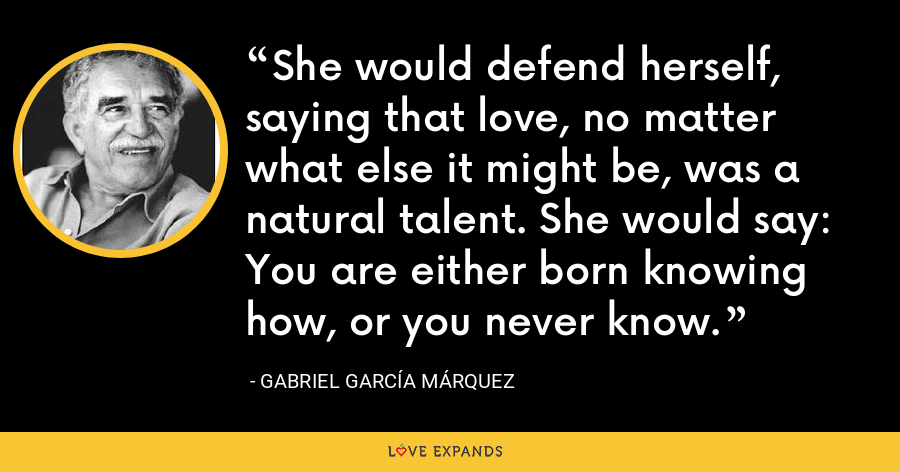 She would defend herself, saying that love, no matter what else it might be, was a natural talent. She would say: You are either born knowing how, or you never know. - Gabriel García Márquez