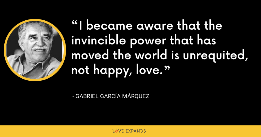 I became aware that the invincible power that has moved the world is unrequited, not happy, love. - Gabriel García Márquez