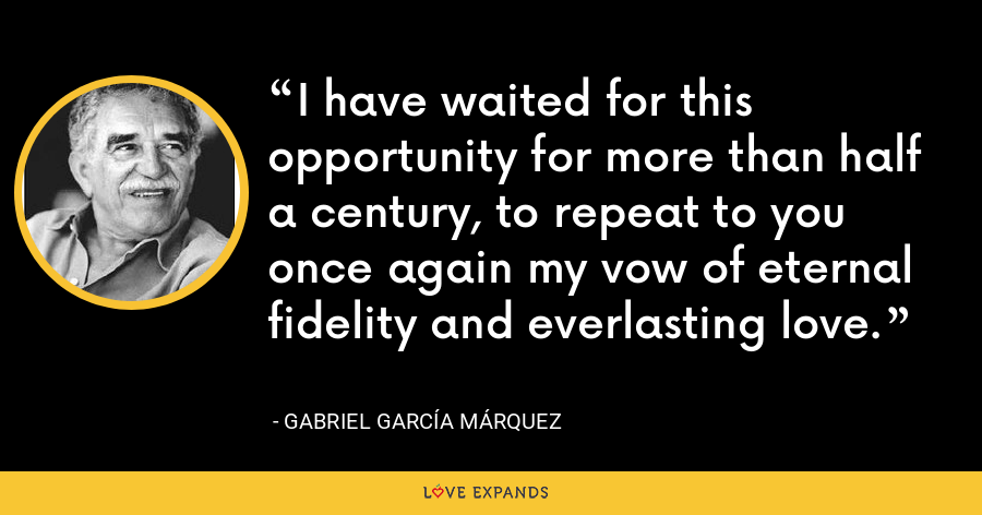 I have waited for this opportunity for more than half a century, to repeat to you once again my vow of eternal fidelity and everlasting love. - Gabriel García Márquez