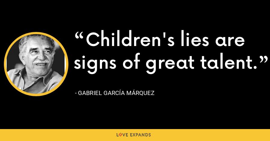 Children's lies are signs of great talent. - Gabriel García Márquez