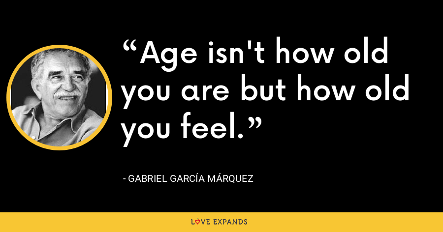 Age isn't how old you are but how old you feel. - Gabriel García Márquez