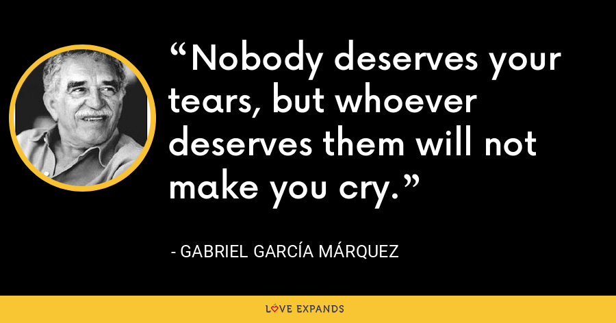 Nobody deserves your tears, but whoever deserves them will not make you cry. - Gabriel García Márquez