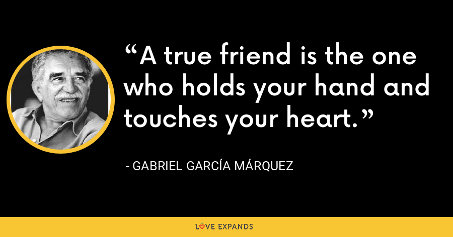 A true friend is the one who holds your hand and touches your heart. - Gabriel García Márquez