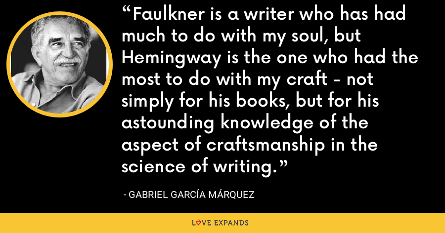 Faulkner is a writer who has had much to do with my soul, but Hemingway is the one who had the most to do with my craft - not simply for his books, but for his astounding knowledge of the aspect of craftsmanship in the science of writing. - Gabriel García Márquez