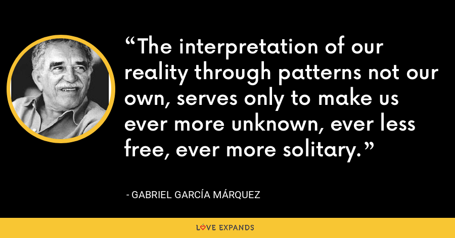 The interpretation of our reality through patterns not our own, serves only to make us ever more unknown, ever less free, ever more solitary. - Gabriel García Márquez