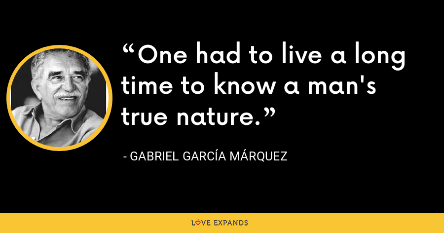 One had to live a long time to know a man's true nature. - Gabriel García Márquez