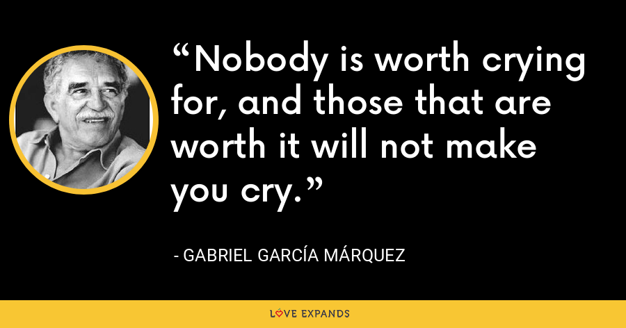 Nobody is worth crying for, and those that are worth it will not make you cry. - Gabriel García Márquez