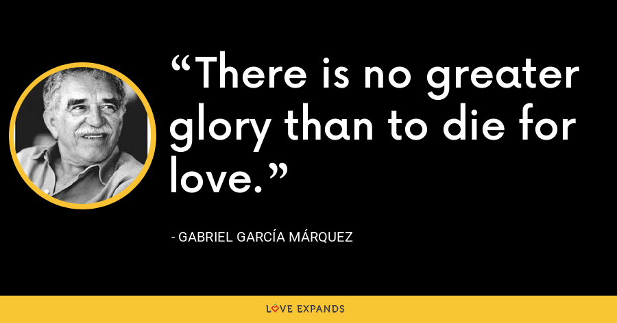 There is no greater glory than to die for love. - Gabriel García Márquez
