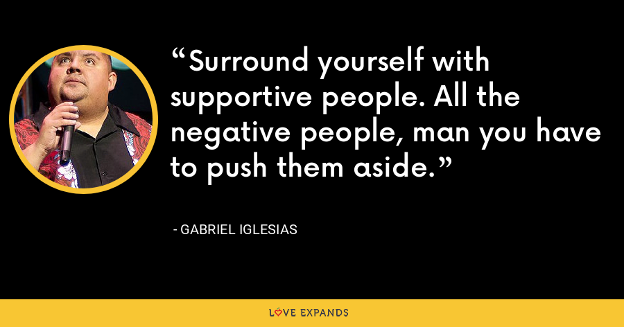 Surround yourself with supportive people. All the negative people, man you have to push them aside. - Gabriel Iglesias