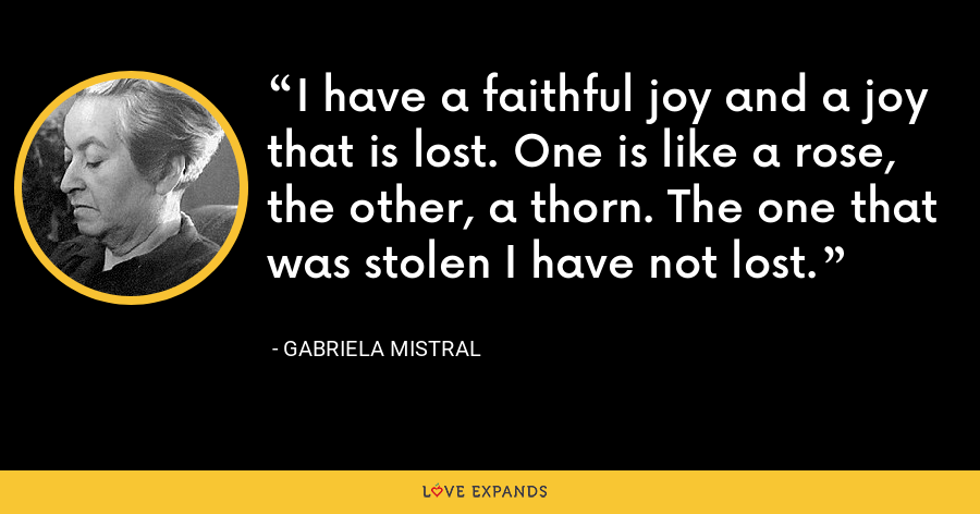 I have a faithful joy and a joy that is lost. One is like a rose, the other, a thorn. The one that was stolen I have not lost. - Gabriela Mistral