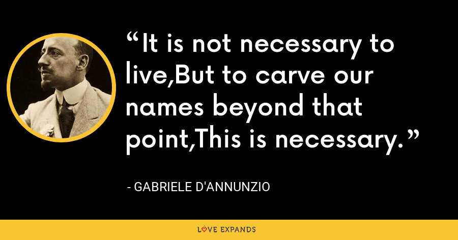 It is not necessary to live,But to carve our names beyond that point,This is necessary. - Gabriele D'Annunzio